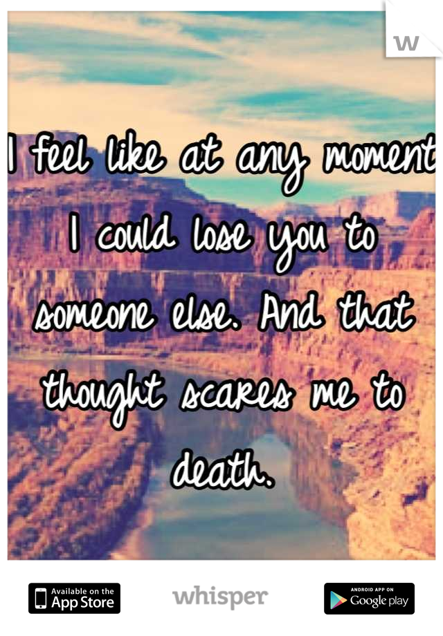 I feel like at any moment I could lose you to someone else. And that thought scares me to death.