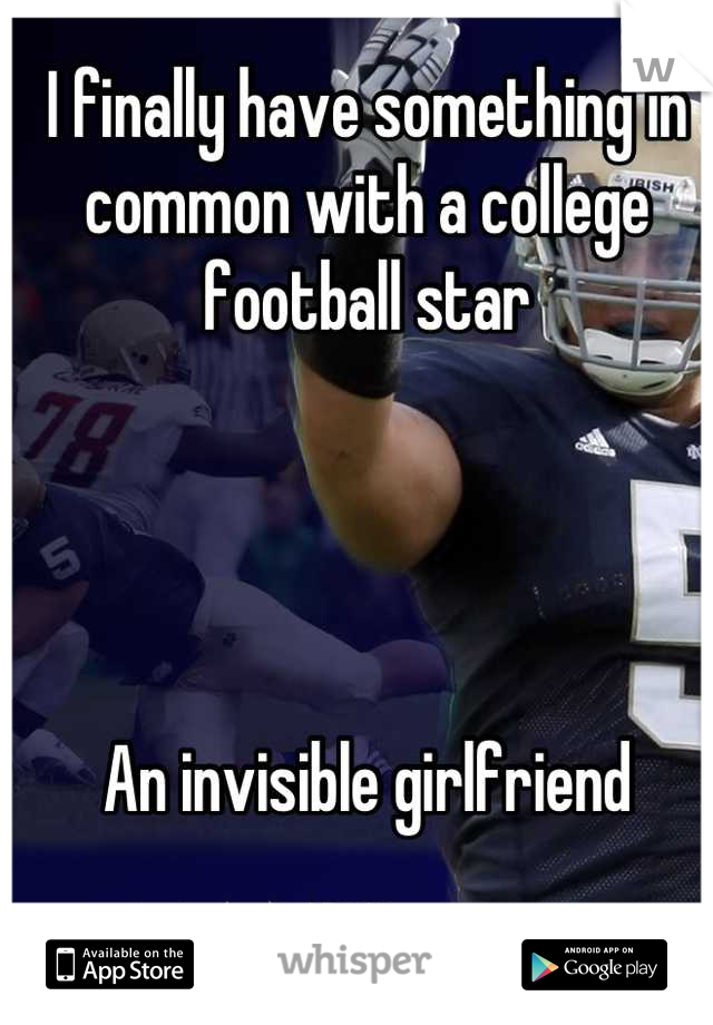 I finally have something in common with a college football star     An invisible girlfriend