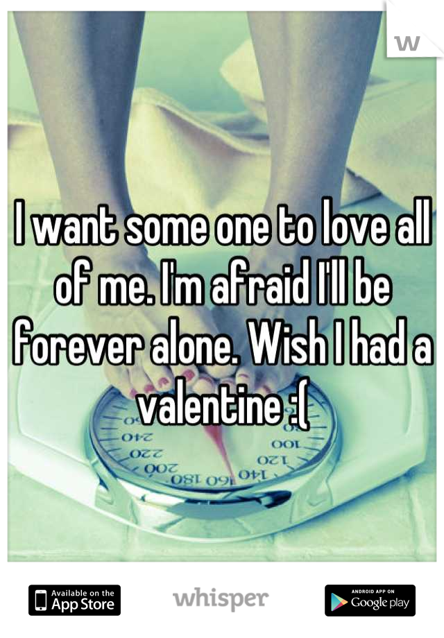 I want some one to love all of me. I'm afraid I'll be forever alone. Wish I had a valentine :(