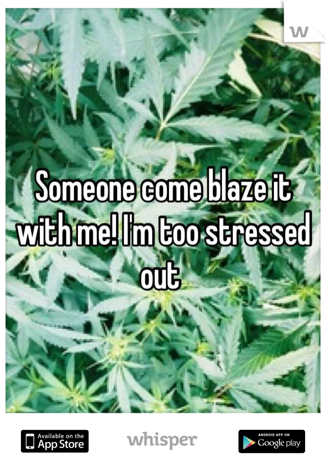 Someone come blaze it with me! I'm too stressed out