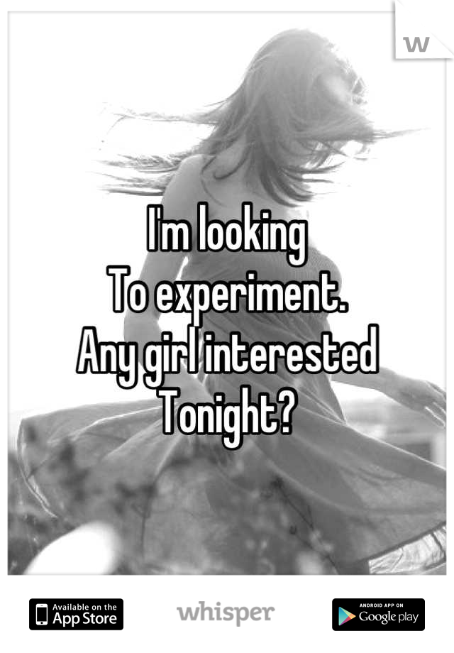 I'm looking To experiment. Any girl interested Tonight?