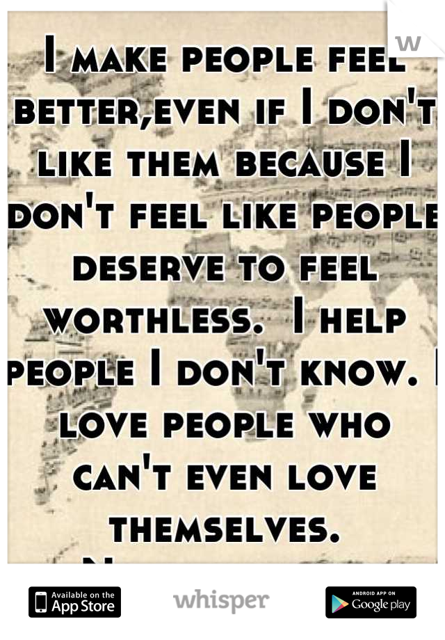 I make people feel better,even if I don't like them because I don't feel like people deserve to feel worthless.  I help people I don't know. I love people who can't even love themselves. No one sees it