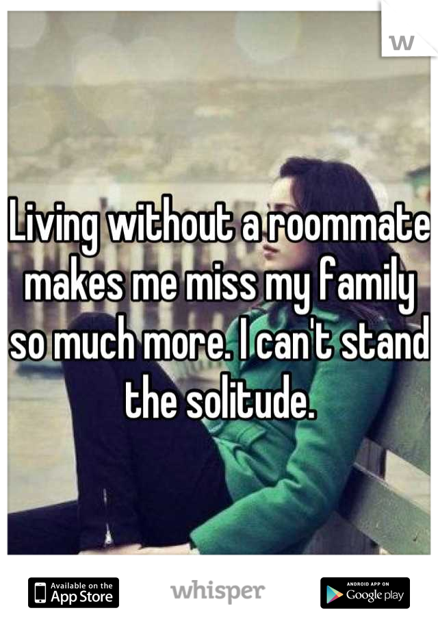 Living without a roommate makes me miss my family so much more. I can't stand the solitude.