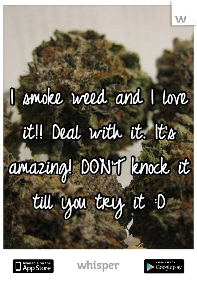 I smoke weed and I love it!! Deal with it. It's amazing! DON'T knock it till you try it :D