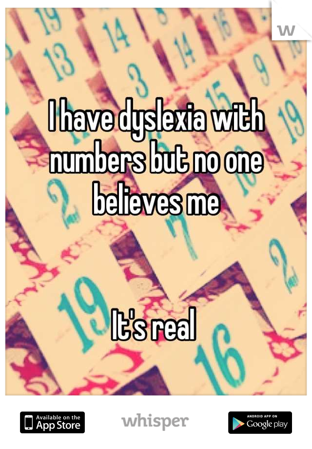 I have dyslexia with numbers but no one believes me    It's real