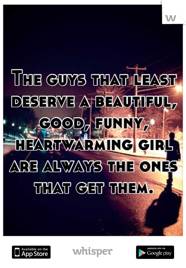 The guys that least deserve a beautiful, good, funny, heartwarming girl are always the ones that get them.