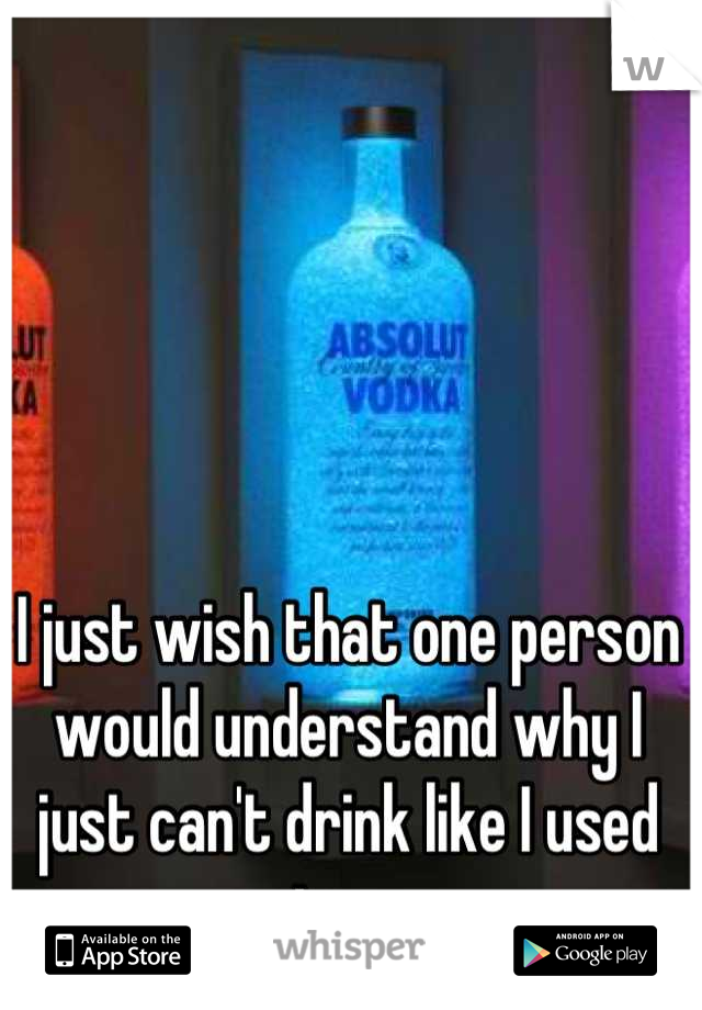 I just wish that one person would understand why I just can't drink like I used too.