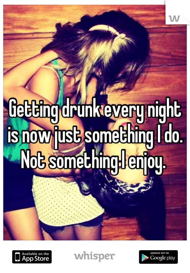 Getting drunk every night is now just something I do.  Not something I enjoy.