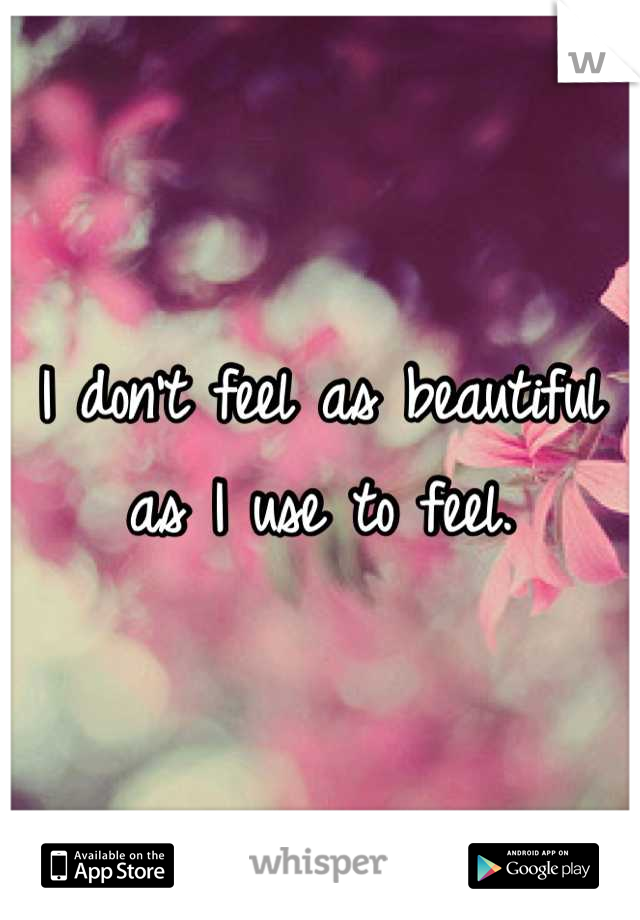 I don't feel as beautiful as I use to feel.
