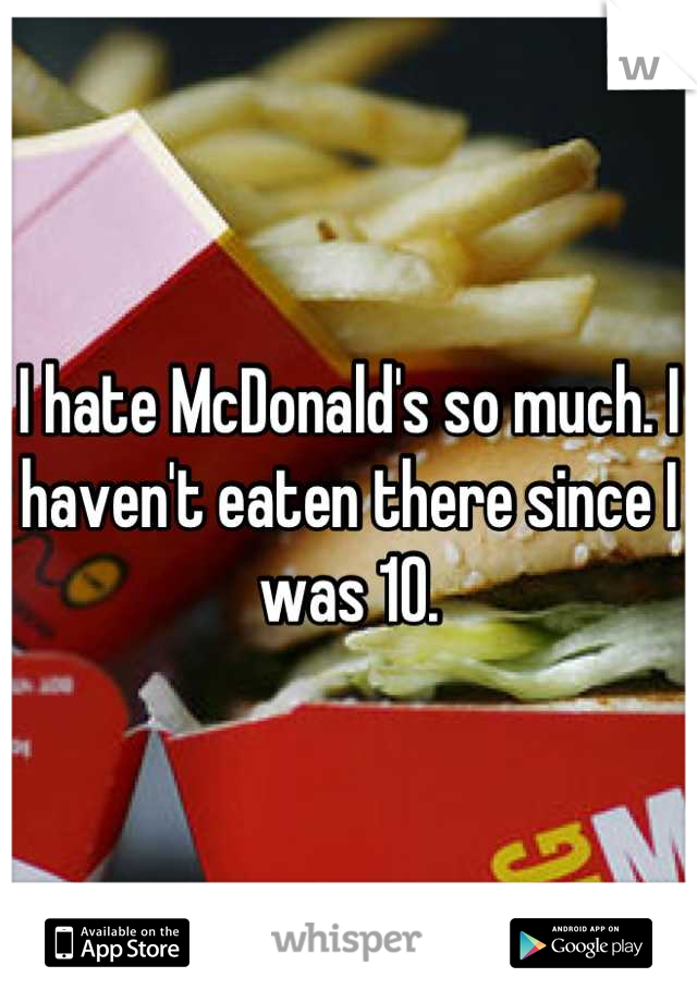 I hate McDonald's so much. I haven't eaten there since I was 10.