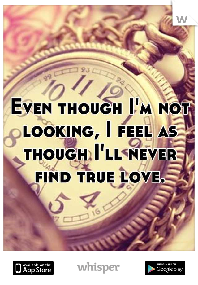 Even though I'm not looking, I feel as though I'll never find true love.