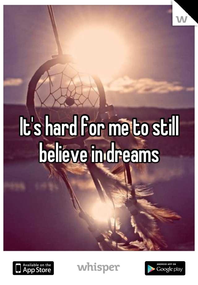 It's hard for me to still believe in dreams