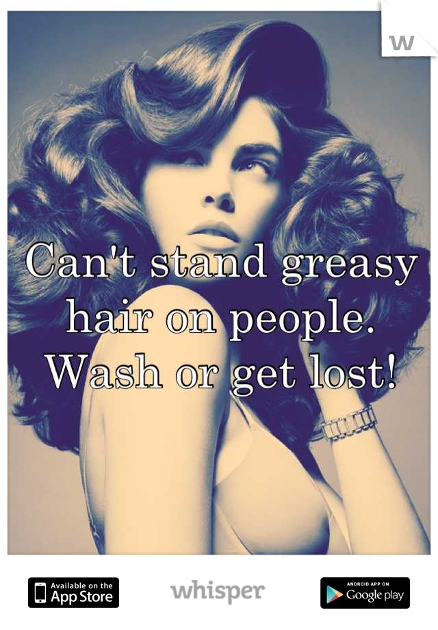 Can't stand greasy hair on people. Wash or get lost!