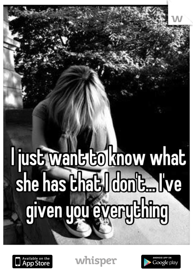 I just want to know what she has that I don't... I've given you everything