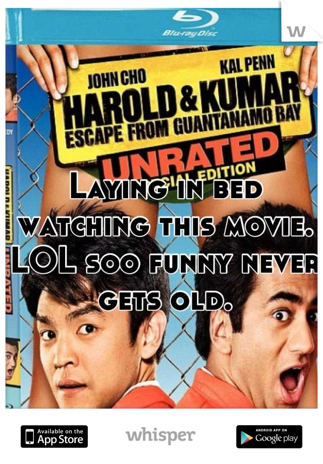 Laying in bed watching this movie. LOL soo funny never gets old.