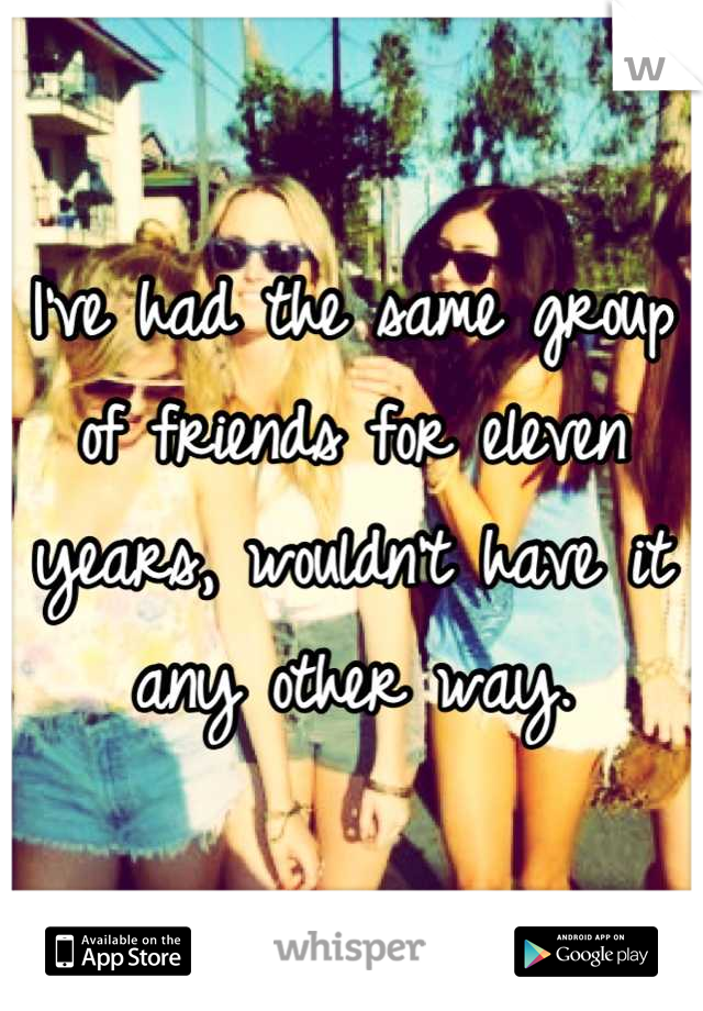 I've had the same group of friends for eleven years, wouldn't have it any other way.
