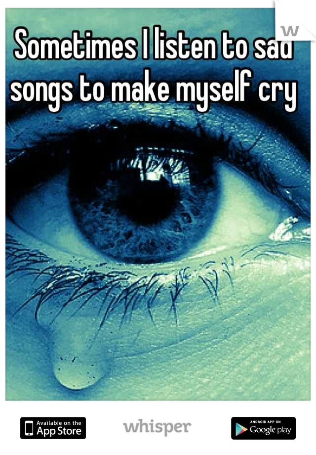 Sometimes I listen to sad songs to make myself cry