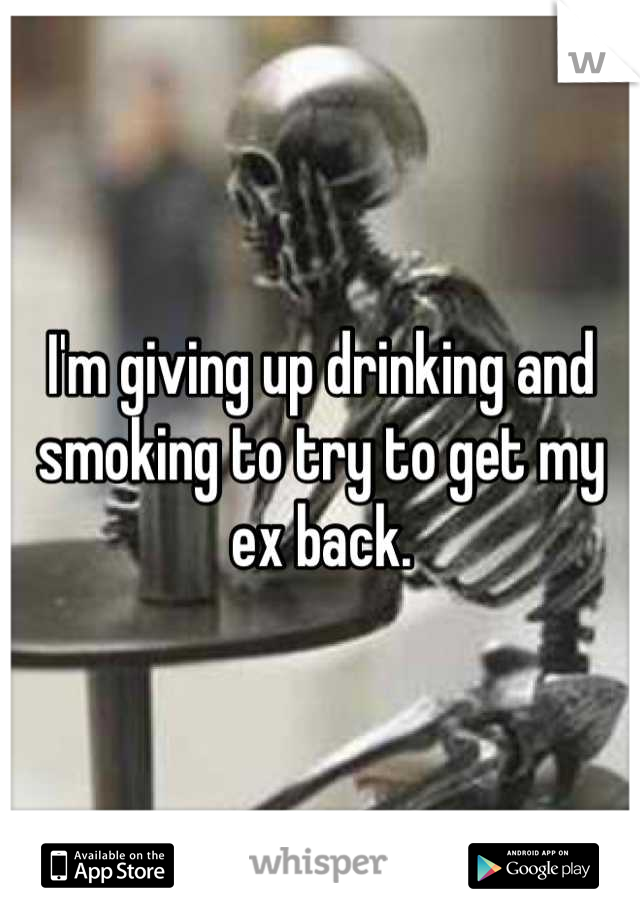 I'm giving up drinking and smoking to try to get my ex back.
