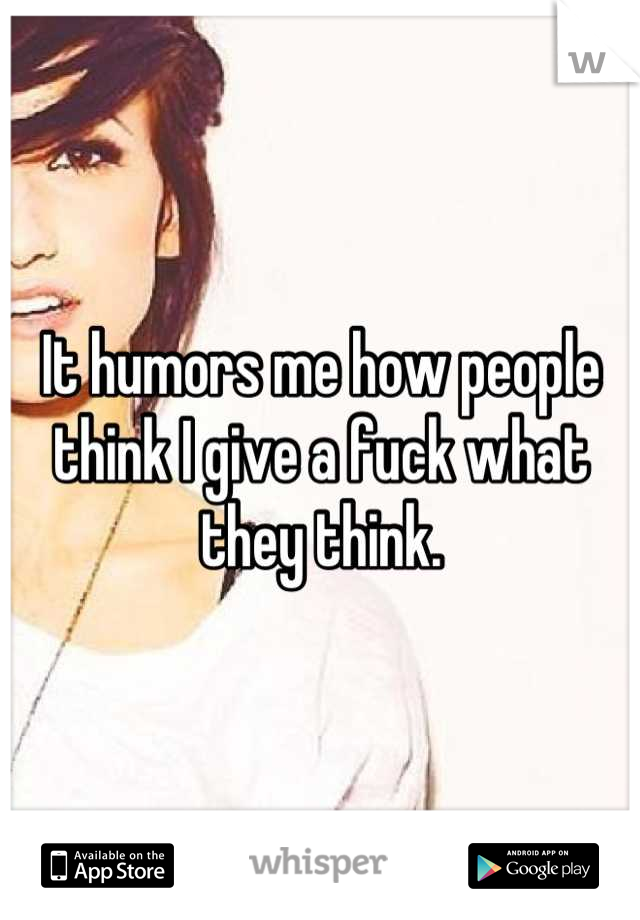 It humors me how people think I give a fuck what they think.