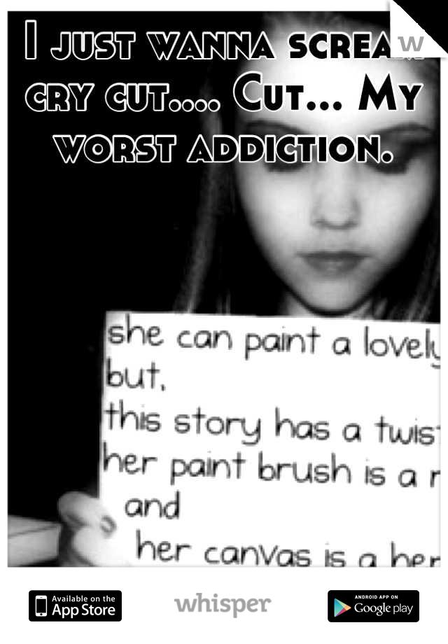 I just wanna scream cry cut.... Cut... My worst addiction.