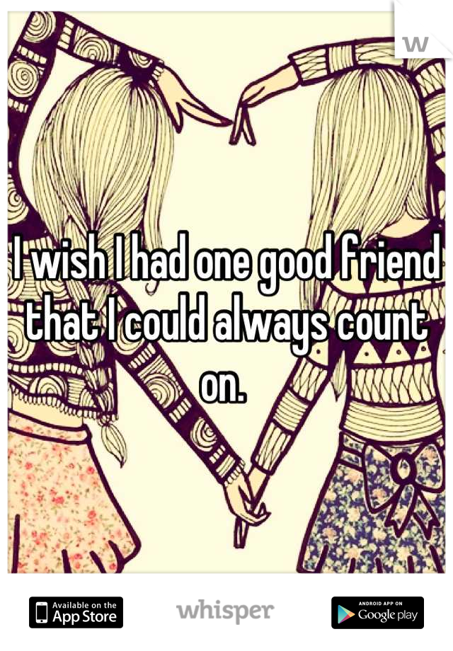 I wish I had one good friend that I could always count on.