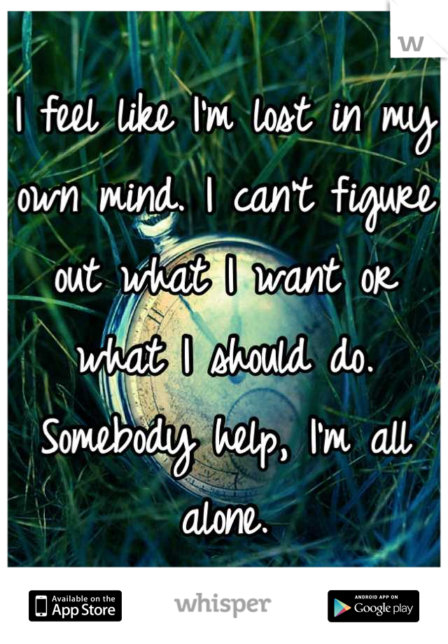 I feel like I'm lost in my own mind. I can't figure out what I want or what I should do. Somebody help, I'm all alone.