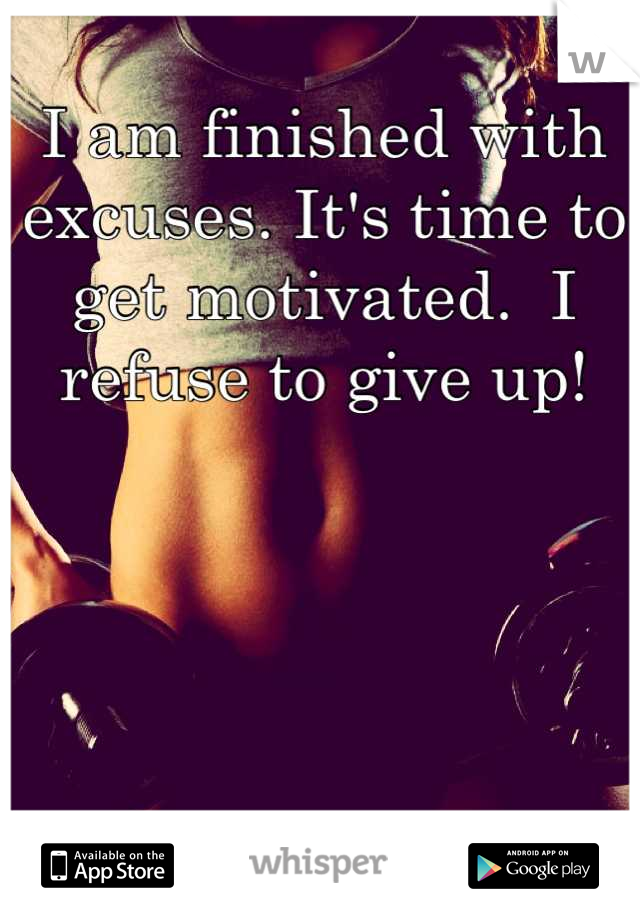 I am finished with excuses. It's time to get motivated.  I refuse to give up!