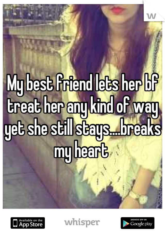 My best friend lets her bf treat her any kind of way yet she still stays....breaks my heart