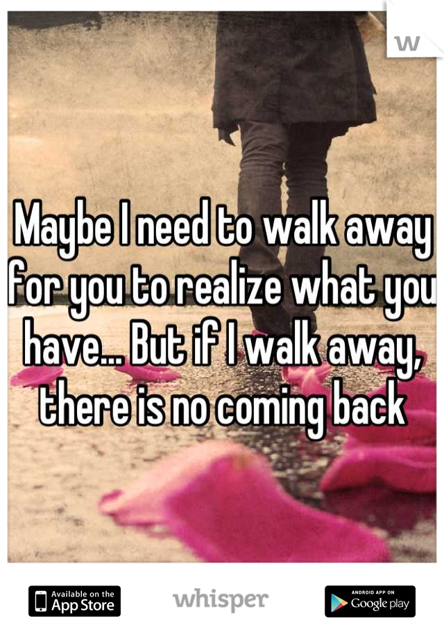 Maybe I need to walk away for you to realize what you have... But if I walk away, there is no coming back