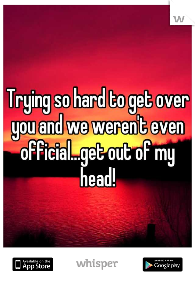 Trying so hard to get over you and we weren't even official...get out of my head!