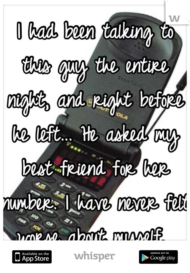 I had been talking to this guy the entire night, and right before he left... He asked my best friend for her number. I have never felt worse about myself.