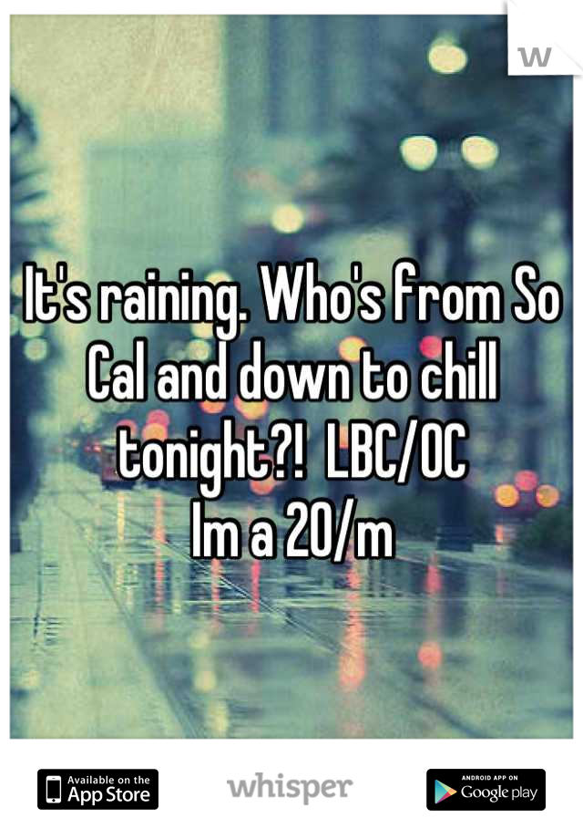 It's raining. Who's from So Cal and down to chill tonight?!  LBC/OC Im a 20/m