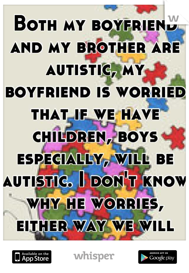 Both my boyfriend and my brother are autistic, my boyfriend is worried that if we have children, boys especially, will be autistic. I don't know why he worries, either way we will love our children.