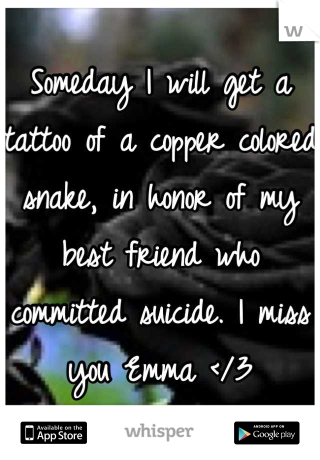 Someday I will get a tattoo of a copper colored snake, in honor of my best friend who committed suicide. I miss you Emma </3