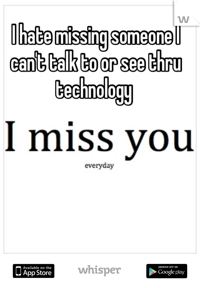 I hate missing someone I can't talk to or see thru technology