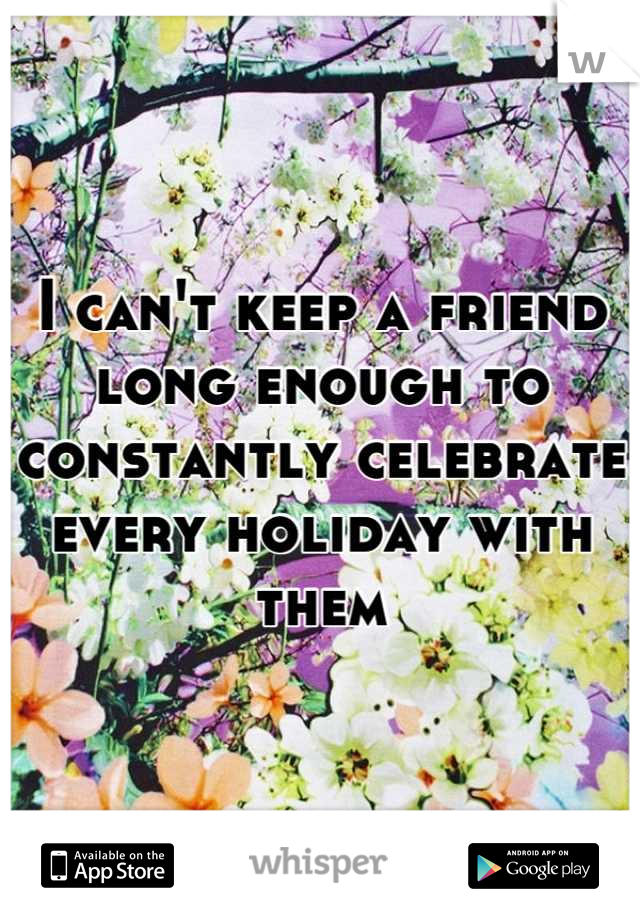 I can't keep a friend long enough to constantly celebrate every holiday with them