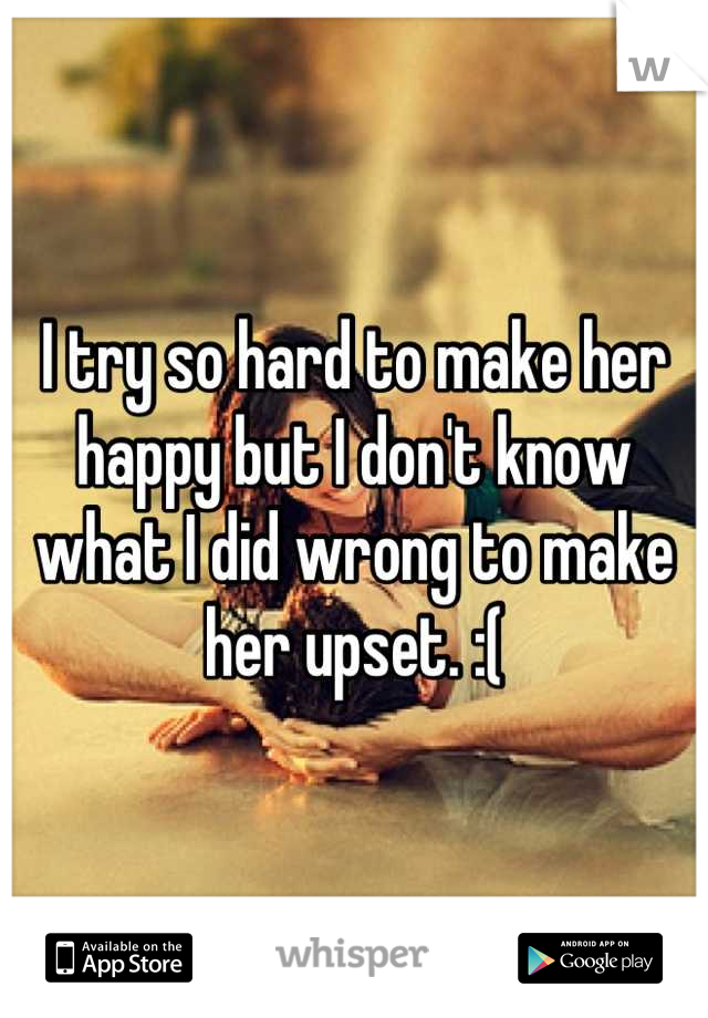 I try so hard to make her happy but I don't know what I did wrong to make her upset. :(