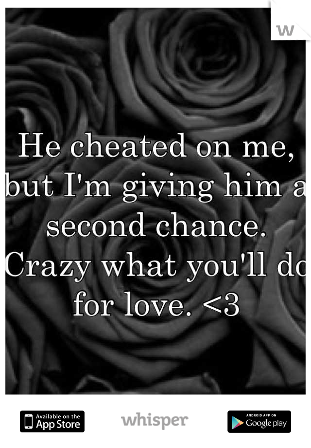 He cheated on me, but I'm giving him a second chance. Crazy what you'll do for love. <3