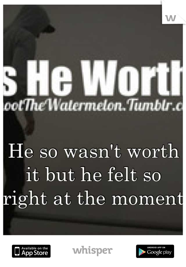 He so wasn't worth it but he felt so right at the moment