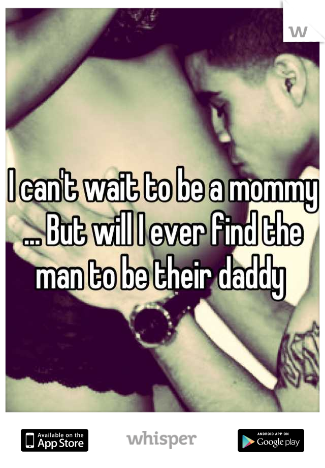 I can't wait to be a mommy ... But will I ever find the man to be their daddy