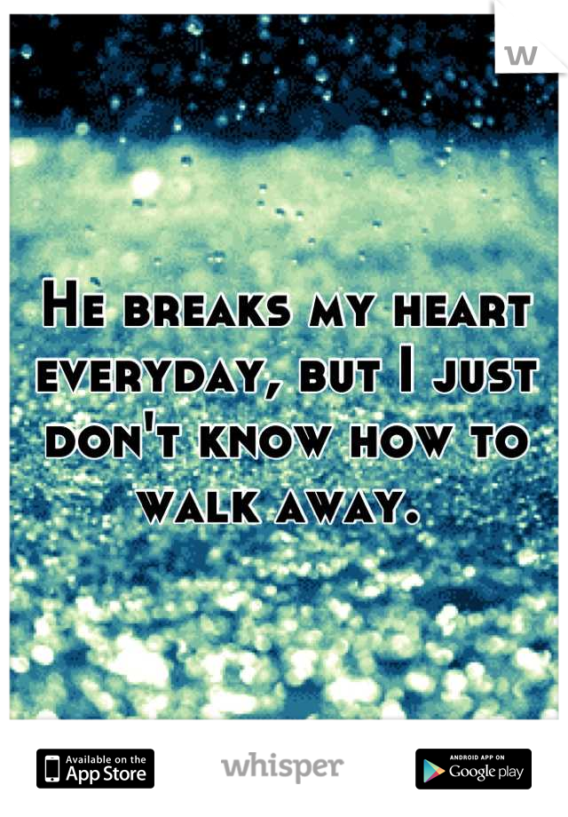 He breaks my heart everyday, but I just don't know how to walk away.
