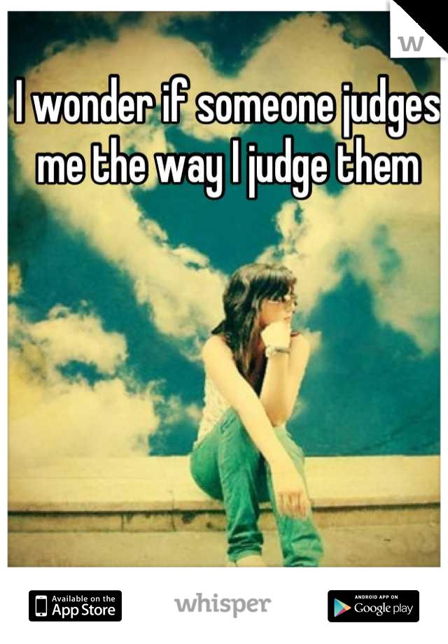 I wonder if someone judges me the way I judge them