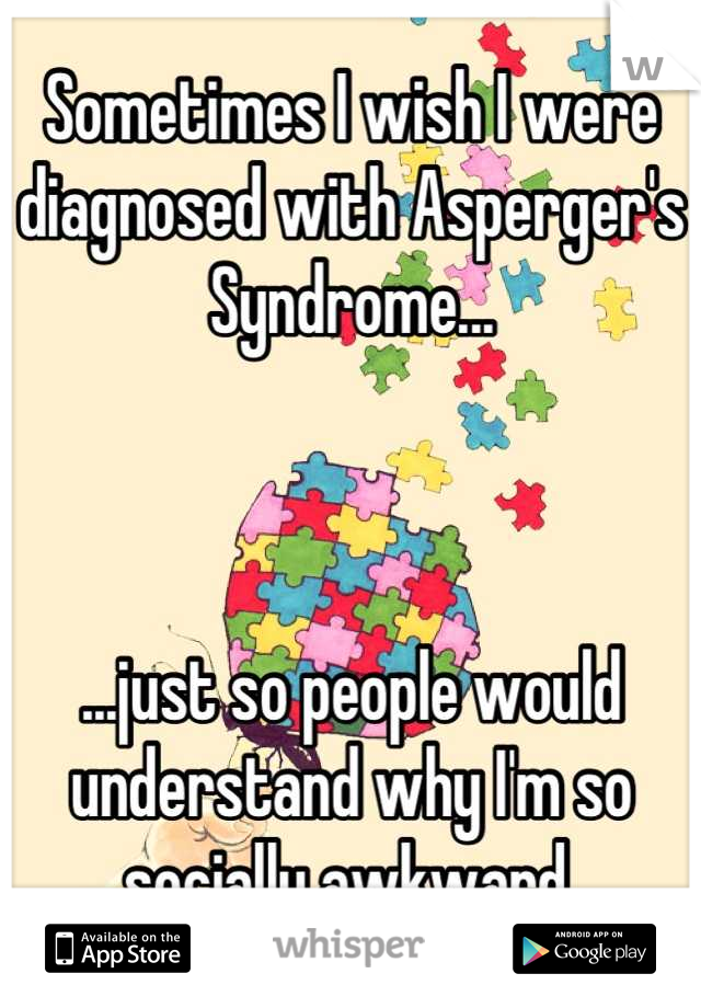 Sometimes I wish I were diagnosed with Asperger's Syndrome...    ...just so people would understand why I'm so socially awkward.