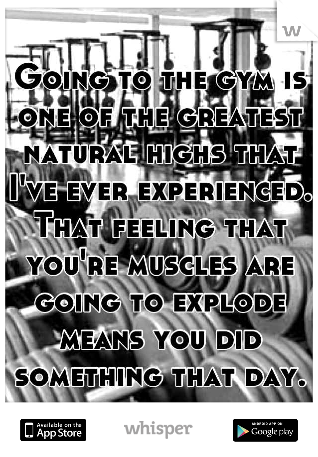 Going to the gym is one of the greatest natural highs that I've ever experienced. That feeling that you're muscles are going to explode means you did something that day.