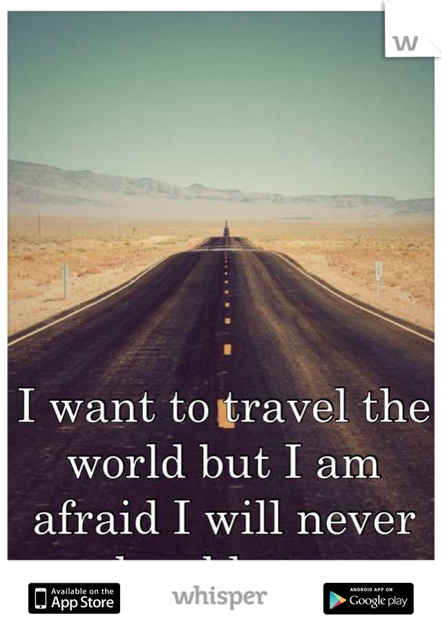 I want to travel the world but I am afraid I will never be able to.