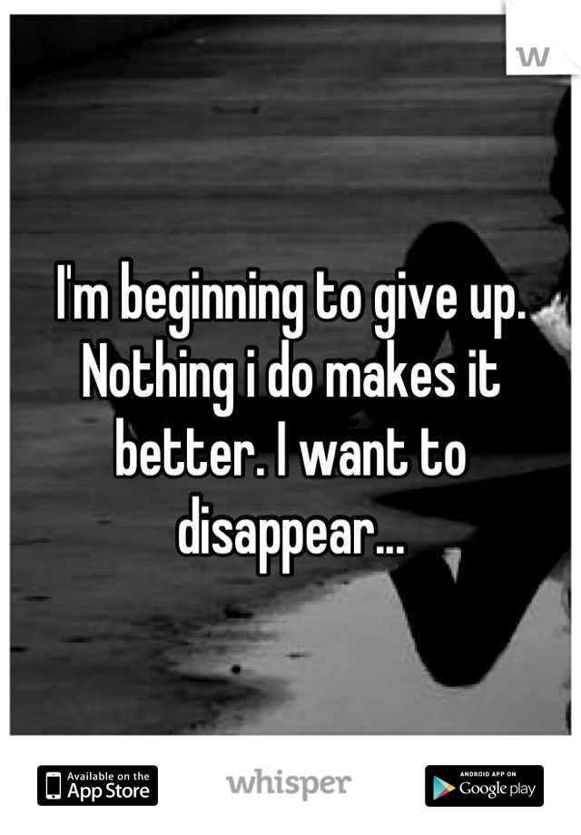 I'm beginning to give up. Nothing i do makes it better. I want to disappear...