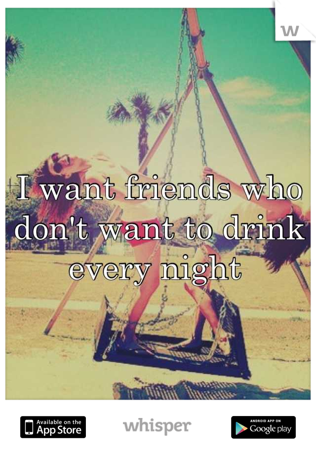I want friends who don't want to drink every night
