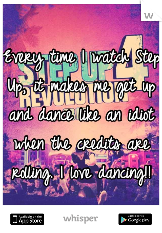 Every time I watch Step Up, it makes me get up and dance like an idiot when the credits are rolling. I love dancing!!