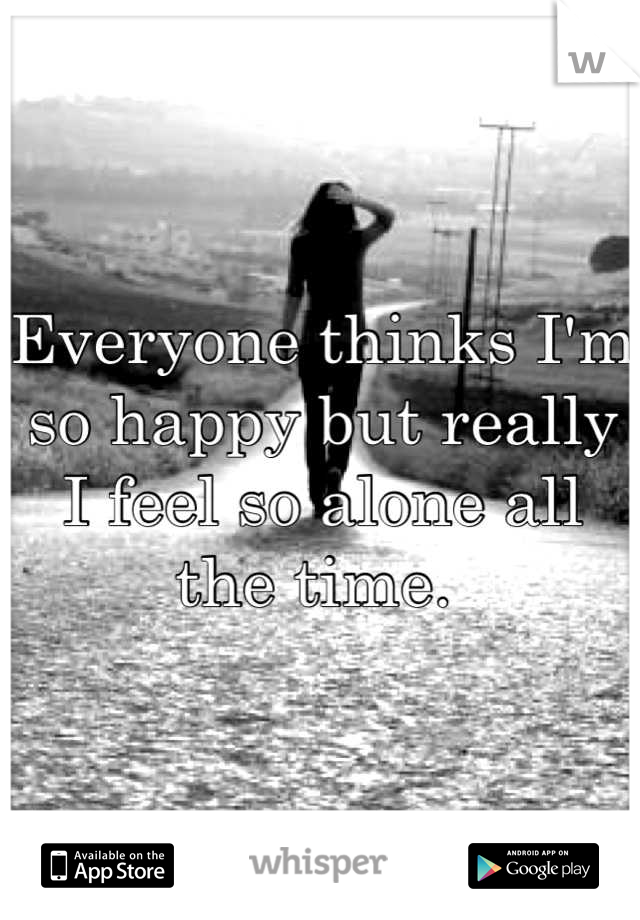 Everyone thinks I'm so happy but really I feel so alone all the time.