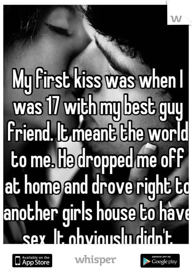 My first kiss was when I was 17 with my best guy friend. It meant the world to me. He dropped me off at home and drove right to another girls house to have sex. It obviously didn't mean a thing to him.